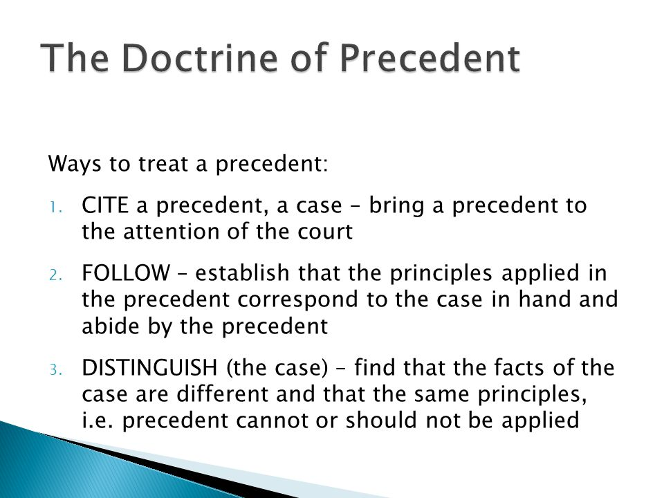 Ways to treat a precedent: 1. CITE a precedent, a case – bring a precedent to the attention of the court 2. FOLLOW – establish that the principles app