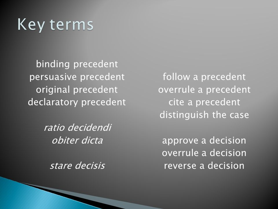 binding precedent persuasive precedent original precedent declaratory precedent ratio decidendi obiter dicta stare decisis follow a precedent overrule a precedent cite a precedent distinguish the case approve a decision overrule a decision reverse a decision