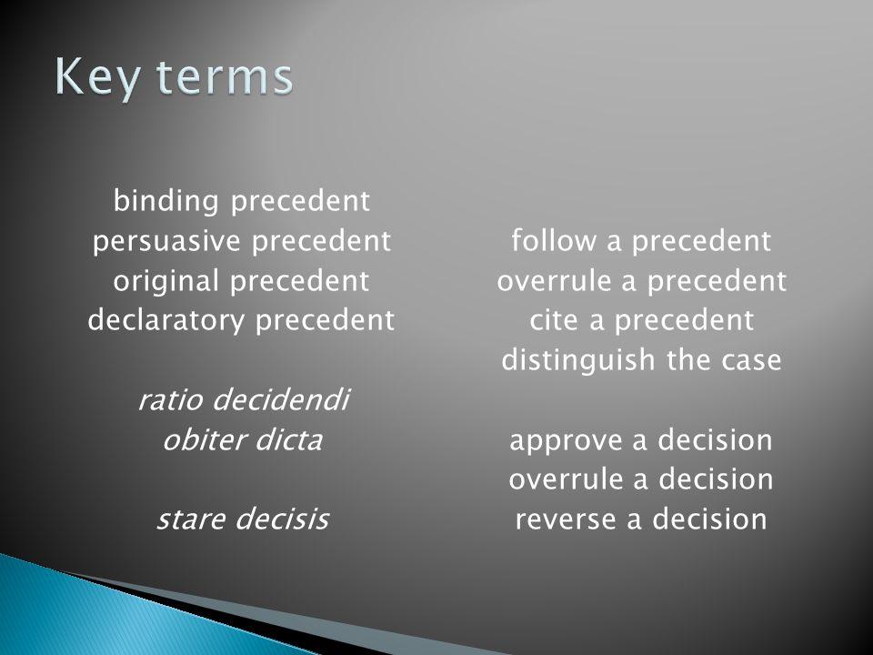 binding precedent persuasive precedent original precedent declaratory precedent ratio decidendi obiter dicta stare decisis follow a precedent overrule