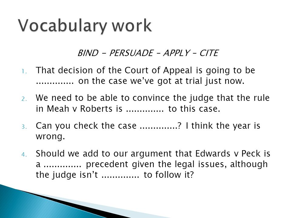 BIND - PERSUADE – APPLY – CITE 1. That decision of the Court of Appeal is going to be.............. on the case we've got at trial just now. 2. We nee