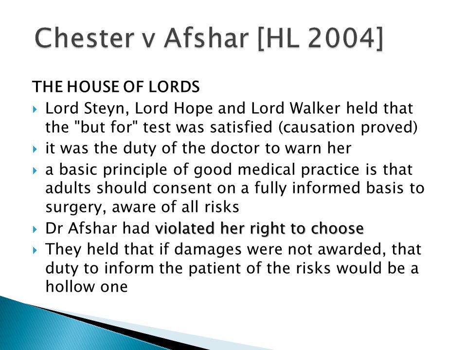 THE HOUSE OF LORDS  Lord Steyn, Lord Hope and Lord Walker held that the but for test was satisfied (causation proved)  it was the duty of the doctor to warn her  a basic principle of good medical practice is that adults should consent on a fully informed basis to surgery, aware of all risks violated her right to choose  Dr Afshar had violated her right to choose  They held that if damages were not awarded, that duty to inform the patient of the risks would be a hollow one