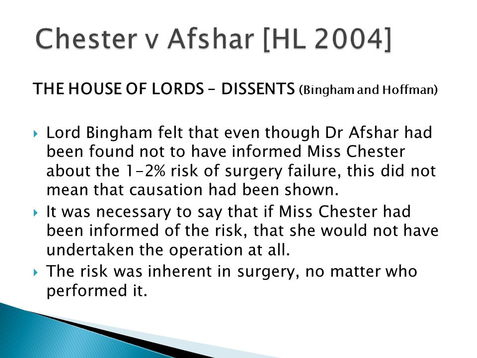 THE HOUSE OF LORDS – DISSENTS (Bingham and Hoffman)  Lord Bingham felt that even though Dr Afshar had been found not to have informed Miss Chester about the 1-2% risk of surgery failure, this did not mean that causation had been shown.