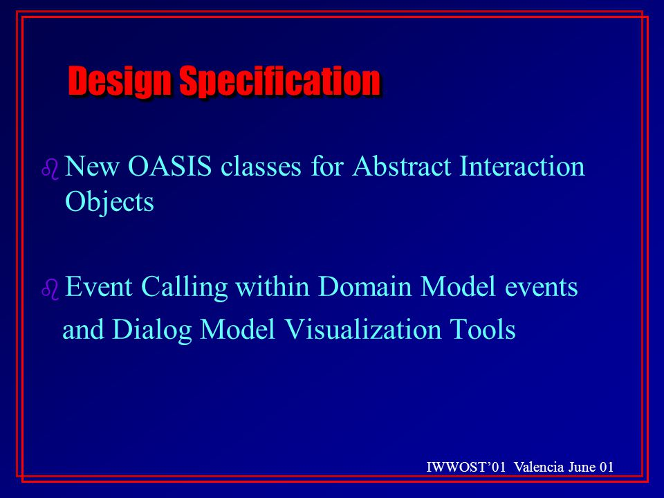 IWWOST'01 Valencia June 01 Design Specification b New OASIS classes for Abstract Interaction Objects b Event Calling within Domain Model events and Dialog Model Visualization Tools b New OASIS classes for Abstract Interaction Objects b Event Calling within Domain Model events and Dialog Model Visualization Tools