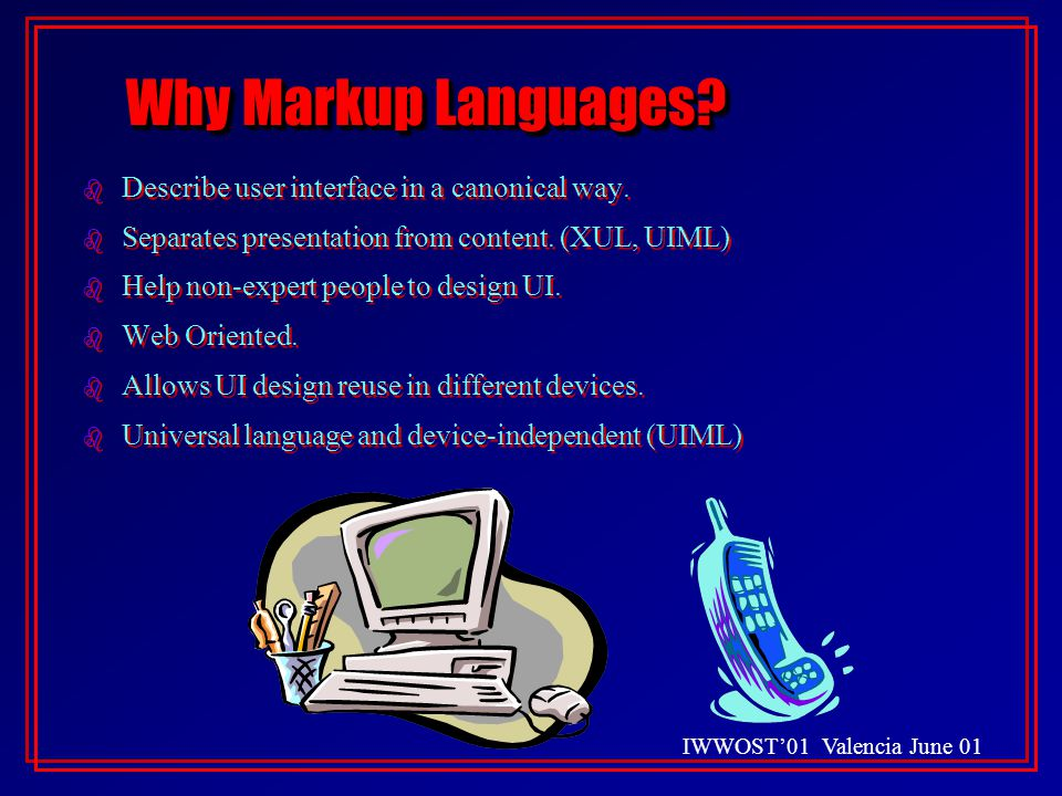IWWOST'01 Valencia June 01 Why Markup Languages. b Describe user interface in a canonical way.