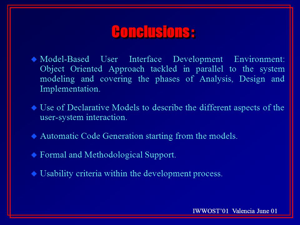 IWWOST'01 Valencia June 01 Conclusions : u Model-Based User Interface Development Environment: Object Oriented Approach tackled in parallel to the system modeling and covering the phases of Analysis, Design and Implementation.