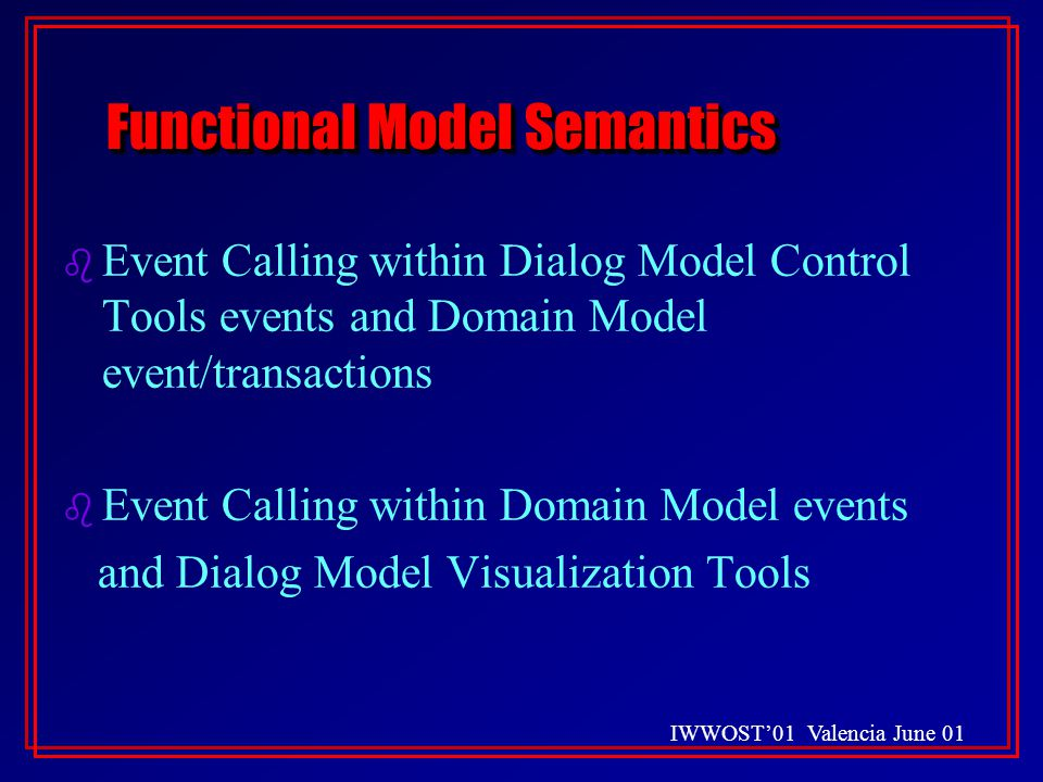 IWWOST'01 Valencia June 01 Functional Model Semantics b Event Calling within Dialog Model Control Tools events and Domain Model event/transactions b Event Calling within Domain Model events and Dialog Model Visualization Tools b Event Calling within Dialog Model Control Tools events and Domain Model event/transactions b Event Calling within Domain Model events and Dialog Model Visualization Tools