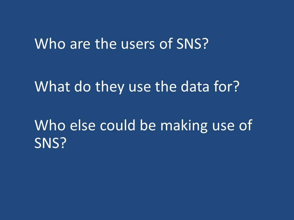 Who are the users of SNS What do they use the data for Who else could be making use of SNS