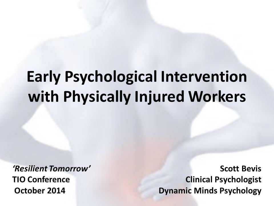 Early Psychological Intervention with Physically Injured Workers Scott Bevis Clinical Psychologist Dynamic Minds Psychology 'Resilient Tomorrow' TIO C