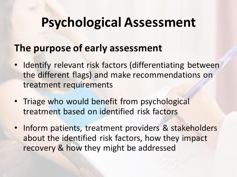 Psychological Assessment The purpose of early assessment Identify relevant risk factors (differentiating between the different flags) and make recomme