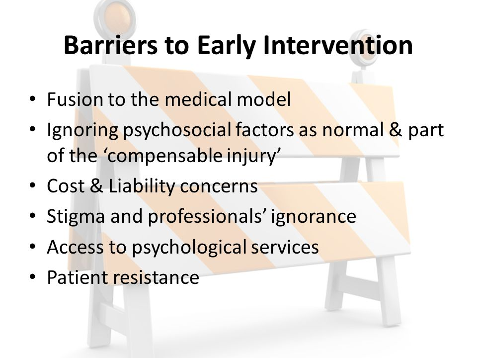 Barriers to Early Intervention Fusion to the medical model Ignoring psychosocial factors as normal & part of the 'compensable injury' Cost & Liability