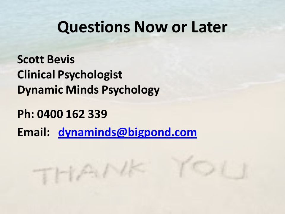 Questions Now or Later Scott Bevis Clinical Psychologist Dynamic Minds Psychology Ph: 0400 162 339 Email: dynaminds@bigpond.comdynaminds@bigpond.com