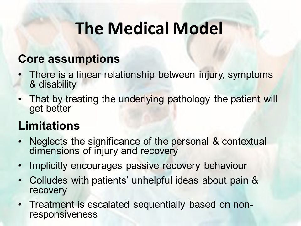 The Medical Model Core assumptions There is a linear relationship between injury, symptoms & disability That by treating the underlying pathology the