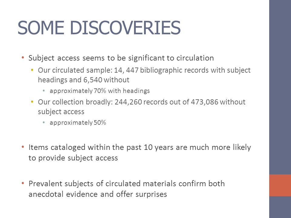 SOME DISCOVERIES Subject access seems to be significant to circulation Our circulated sample: 14, 447 bibliographic records with subject headings and 6,540 without approximately 70% with headings Our collection broadly: 244,260 records out of 473,086 without subject access approximately 50% Items cataloged within the past 10 years are much more likely to provide subject access Prevalent subjects of circulated materials confirm both anecdotal evidence and offer surprises