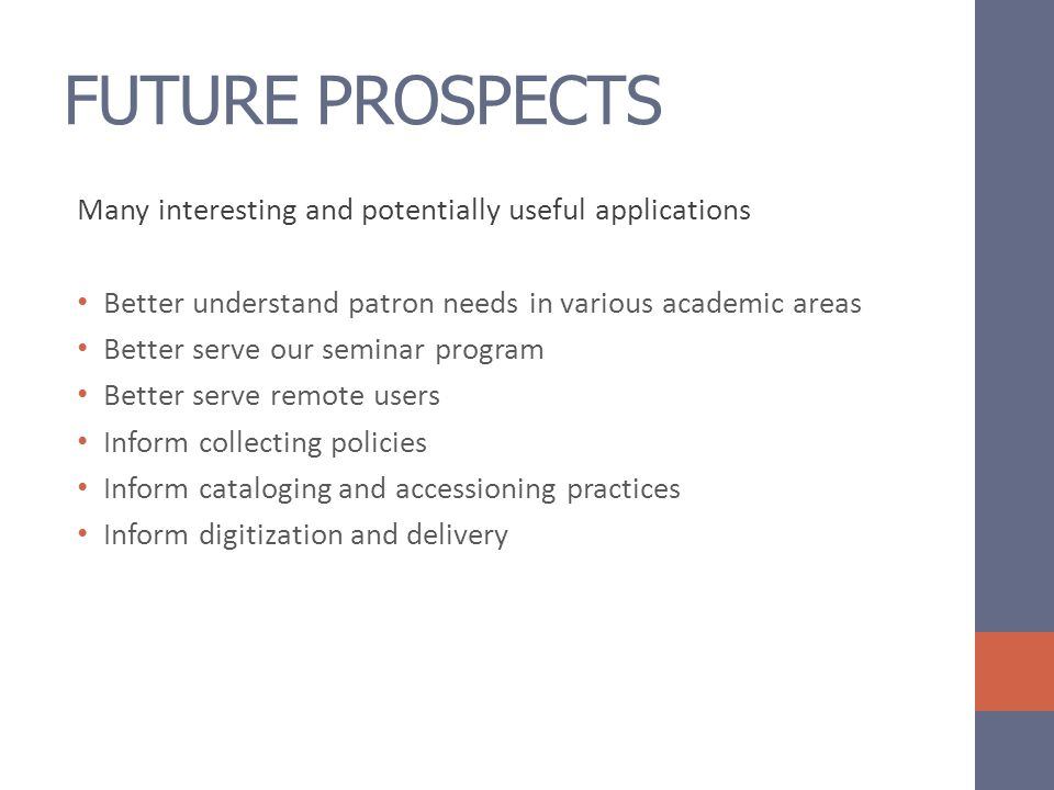 FUTURE PROSPECTS Many interesting and potentially useful applications Better understand patron needs in various academic areas Better serve our seminar program Better serve remote users Inform collecting policies Inform cataloging and accessioning practices Inform digitization and delivery