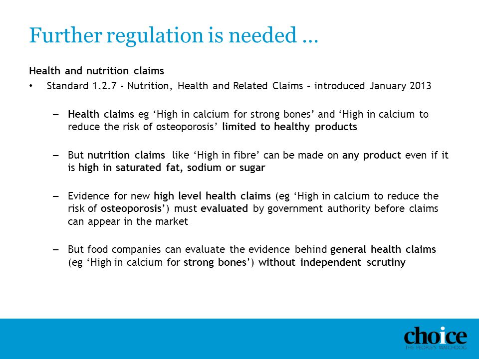 Further regulation is needed … Health and nutrition claims Standard 1.2.7 - Nutrition, Health and Related Claims – introduced January 2013 – Health cl