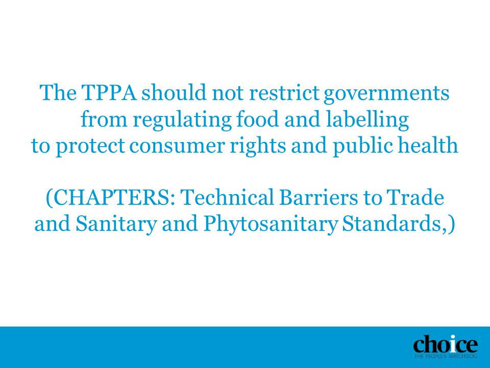 The TPPA should not restrict governments from regulating food and labelling to protect consumer rights and public health (CHAPTERS: Technical Barriers
