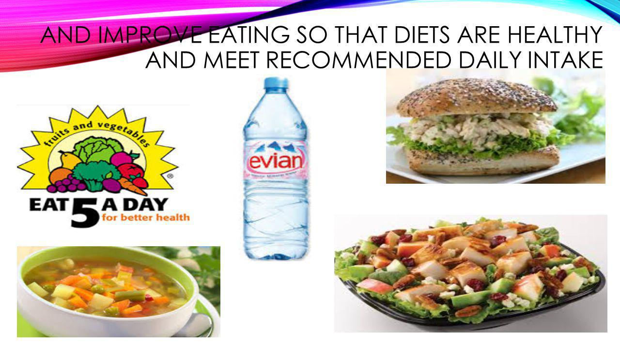 AND IMPROVE EATING SO THAT DIETS ARE HEALTHY AND MEET RECOMMENDED DAILY INTAKE