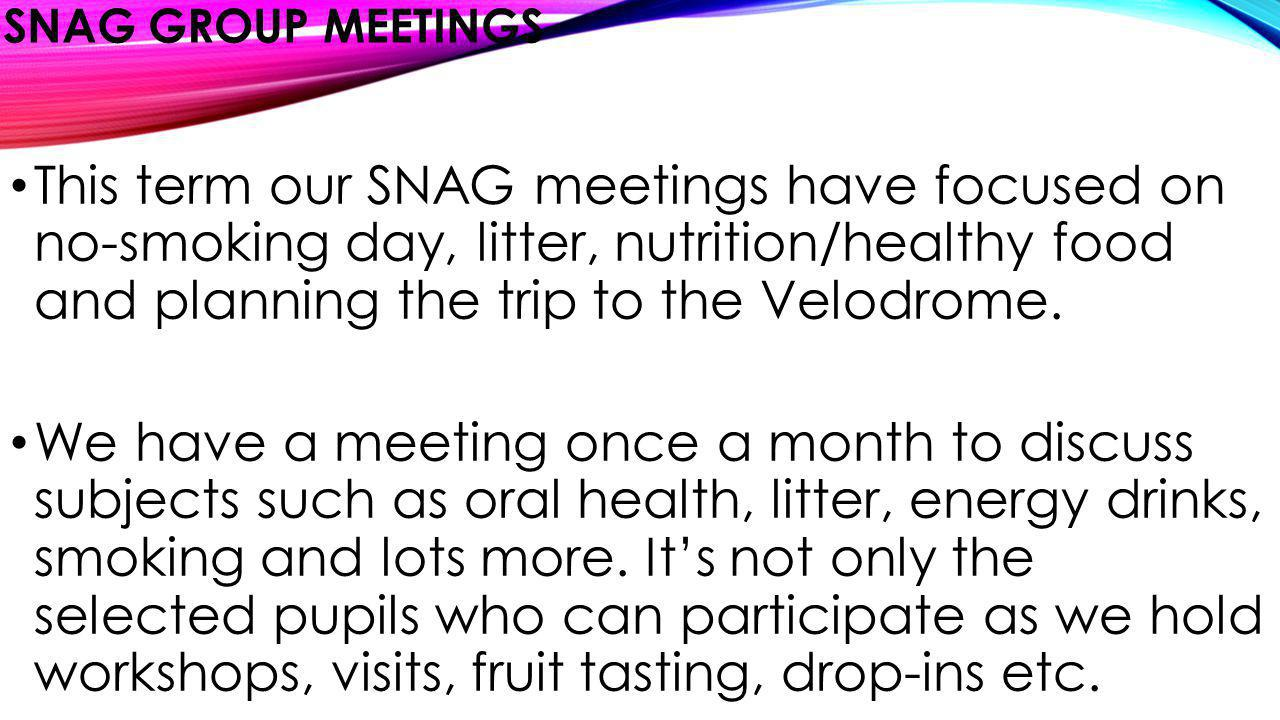 SNAG GROUP MEETINGS This term our SNAG meetings have focused on no-smoking day, litter, nutrition/healthy food and planning the trip to the Velodrome.