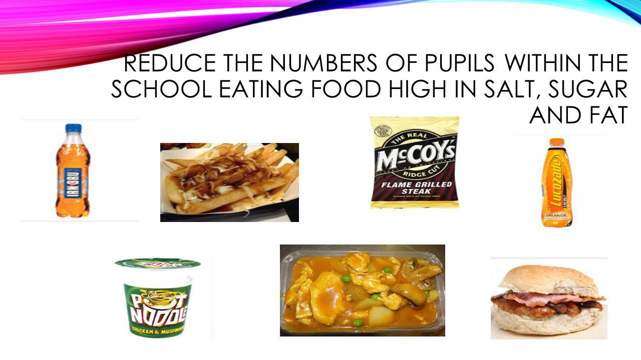 REDUCE THE NUMBERS OF PUPILS WITHIN THE SCHOOL EATING FOOD HIGH IN SALT, SUGAR AND FAT