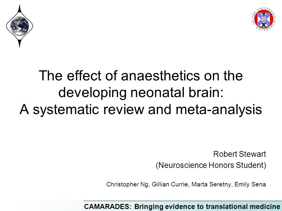 CAMARADES: Bringing evidence to translational medicine The effect of anaesthetics on the developing neonatal brain: A systematic review and meta-analysis Robert Stewart (Neuroscience Honors Student) Christopher Ng, Gillian Currie, Marta Seretny, Emily Sena