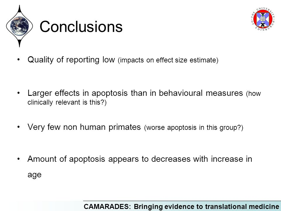 CAMARADES: Bringing evidence to translational medicine Conclusions Quality of reporting low (impacts on effect size estimate) Larger effects in apoptosis than in behavioural measures (how clinically relevant is this?) Very few non human primates (worse apoptosis in this group?) Amount of apoptosis appears to decreases with increase in age