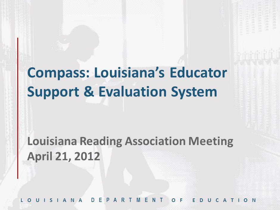 LOUISIANA DEPARTMENT OF EDUCATION Compass: Louisiana's Educator Support & Evaluation System Louisiana Reading Association Meeting April 21, 2012