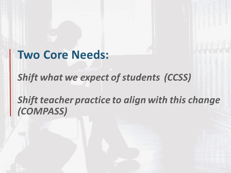 6 Two Core Needs: Shift what we expect of students (CCSS) Shift teacher practice to align with this change (COMPASS)