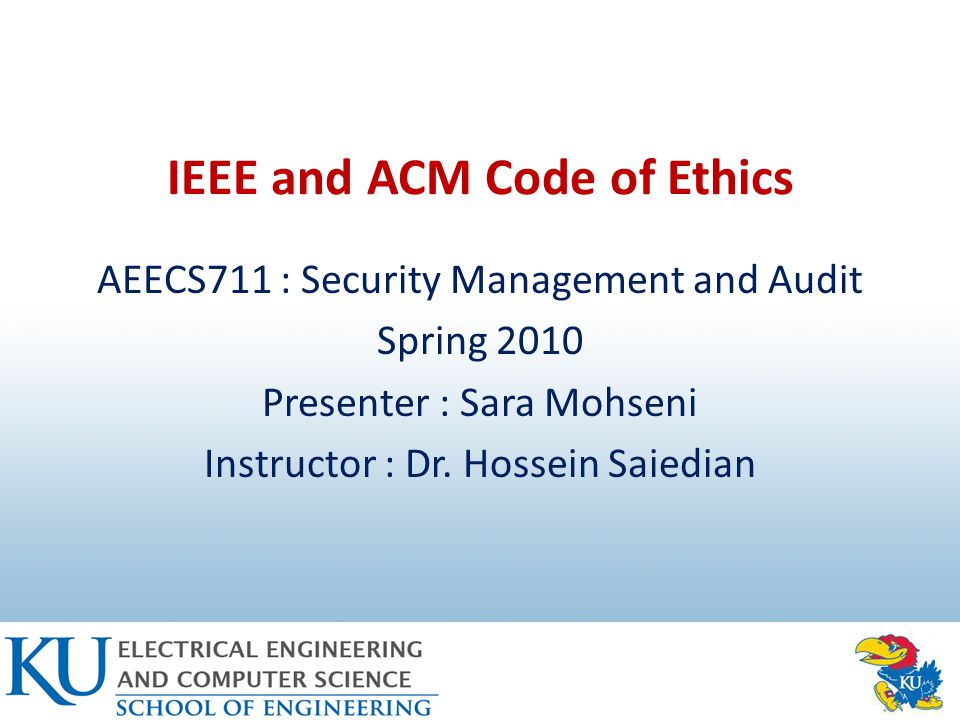 IEEE and ACM Code of Ethics AEECS711 : Security Management and Audit Spring 2010 Presenter : Sara Mohseni Instructor : Dr.