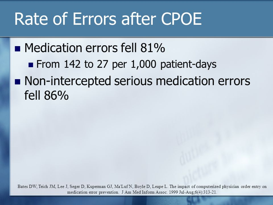 Rate of Errors after CPOE Medication errors fell 81% From 142 to 27 per 1,000 patient-days Non-intercepted serious medication errors fell 86% Bates DW, Teich JM, Lee J, Seger D, Kuperman GJ, Ma Luf N, Boyle D, Leape L.