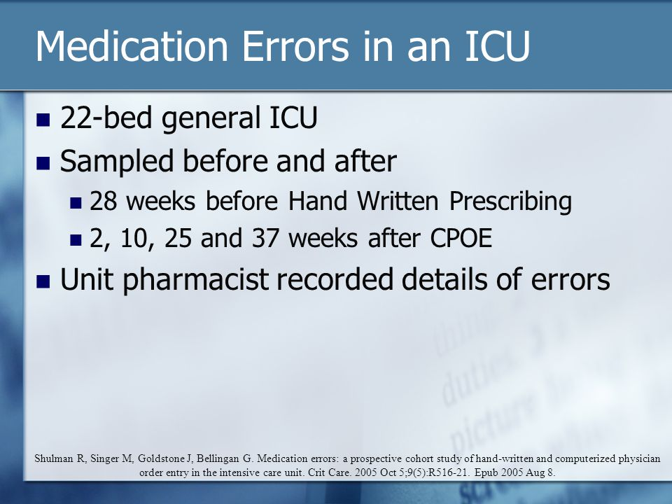 Medication Errors in an ICU 22-bed general ICU Sampled before and after 28 weeks before Hand Written Prescribing 2, 10, 25 and 37 weeks after CPOE Unit pharmacist recorded details of errors Shulman R, Singer M, Goldstone J, Bellingan G.