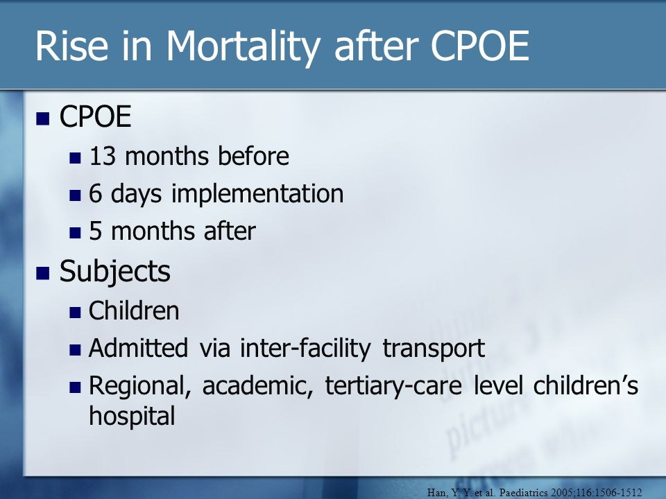 Rise in Mortality after CPOE CPOE 13 months before 6 days implementation 5 months after Subjects Children Admitted via inter-facility transport Regional, academic, tertiary-care level children's hospital Han, Y.