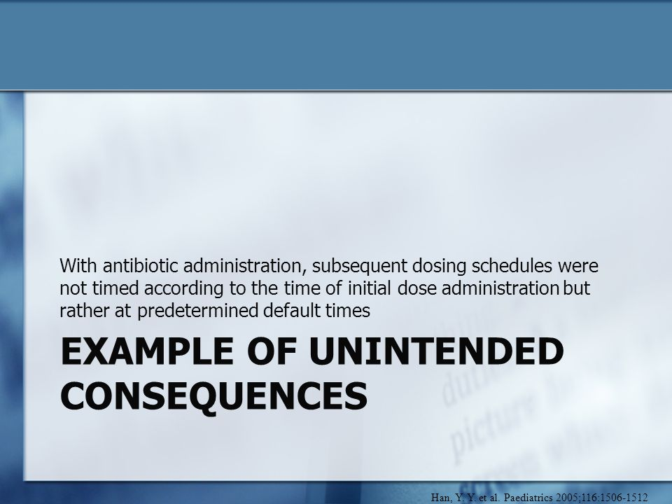 EXAMPLE OF UNINTENDED CONSEQUENCES With antibiotic administration, subsequent dosing schedules were not timed according to the time of initial dose administration but rather at predetermined default times Han, Y.