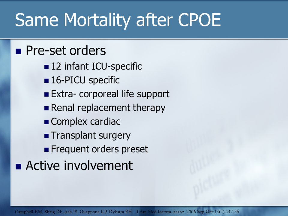 Same Mortality after CPOE Pre-set orders 12 infant ICU-specific 16-PICU specific Extra- corporeal life support Renal replacement therapy Complex cardiac Transplant surgery Frequent orders preset Active involvement Campbell EM, Sittig DF, Ash JS, Guappone KP, Dykstra RH.