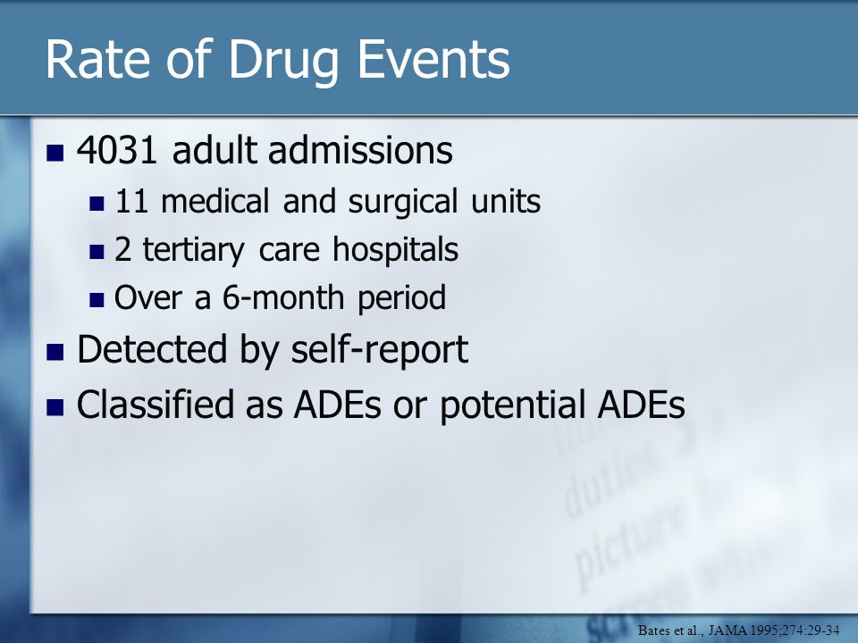 Rate of Drug Events 4031 adult admissions 11 medical and surgical units 2 tertiary care hospitals Over a 6-month period Detected by self-report Classified as ADEs or potential ADEs Bates et al., JAMA 1995;274:29-34