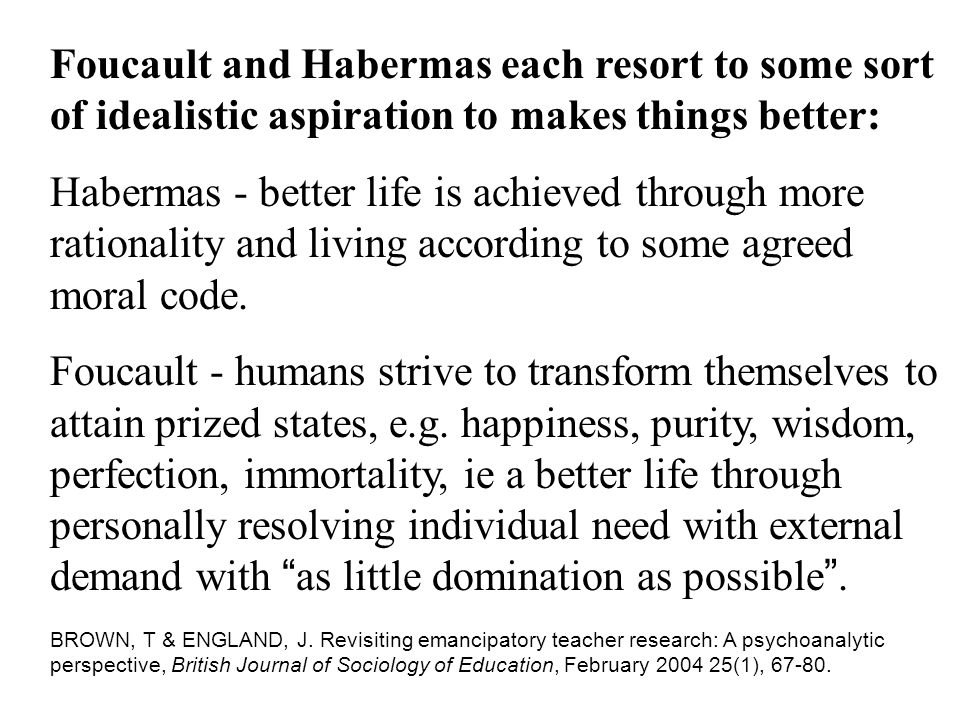 Foucault and Habermas each resort to some sort of idealistic aspiration to makes things better: Habermas - better life is achieved through more rationality and living according to some agreed moral code.