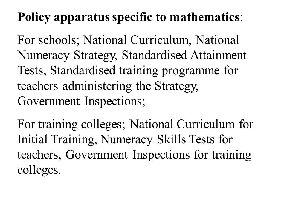 Policy apparatus specific to mathematics: For schools; National Curriculum, National Numeracy Strategy, Standardised Attainment Tests, Standardised training programme for teachers administering the Strategy, Government Inspections; For training colleges; National Curriculum for Initial Training, Numeracy Skills Tests for teachers, Government Inspections for training colleges.