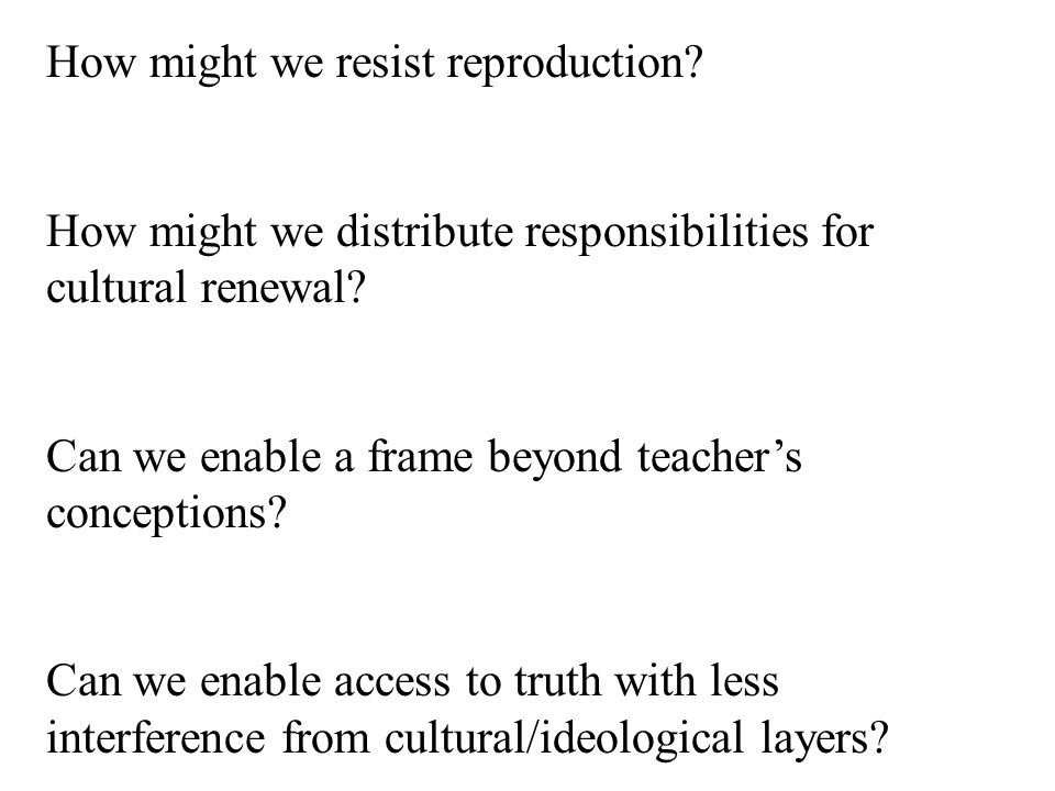 How might we resist reproduction. How might we distribute responsibilities for cultural renewal.