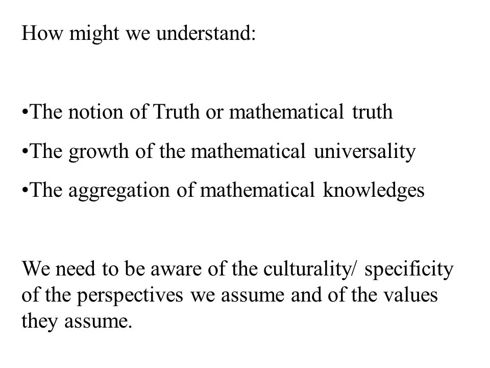 How might we understand: The notion of Truth or mathematical truth The growth of the mathematical universality The aggregation of mathematical knowledges We need to be aware of the culturality/ specificity of the perspectives we assume and of the values they assume.