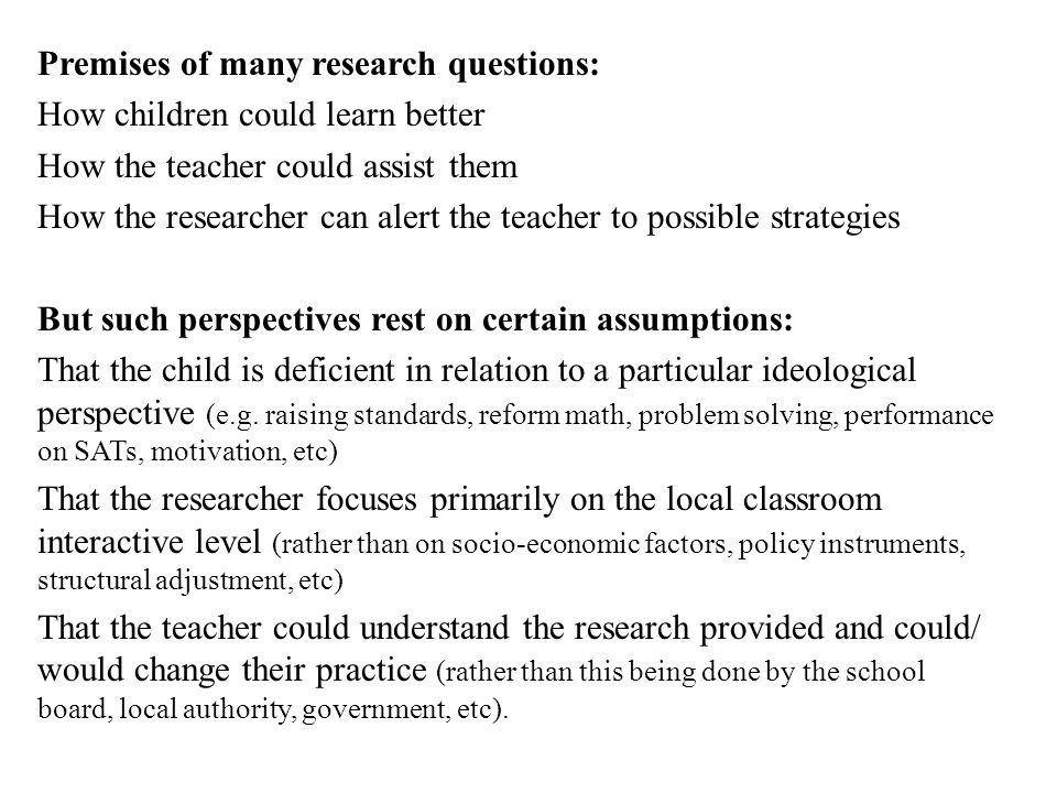 Premises of many research questions: How children could learn better How the teacher could assist them How the researcher can alert the teacher to pos