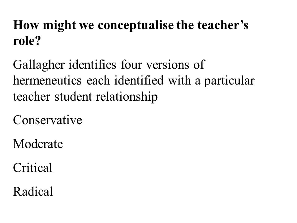 Conservative Hermeneutics Reproductive -The teacher has the right idea -The pupil ' s task is to understand it in those terms -The goal is clear for the teacher, but, generally speaking, not for the students (Radford et al)