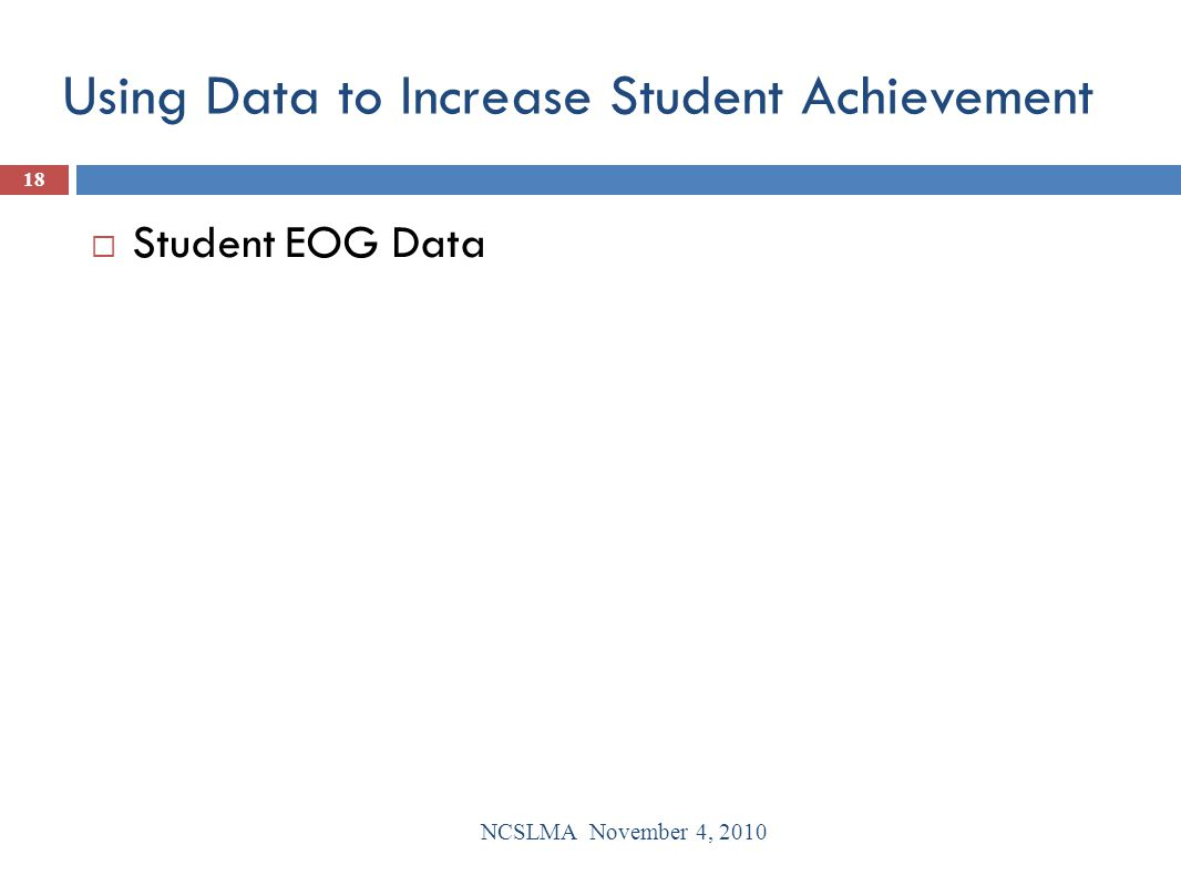 Using Data to Increase Student Achievement  Student EOG Data NCSLMA November 4, 2010 18