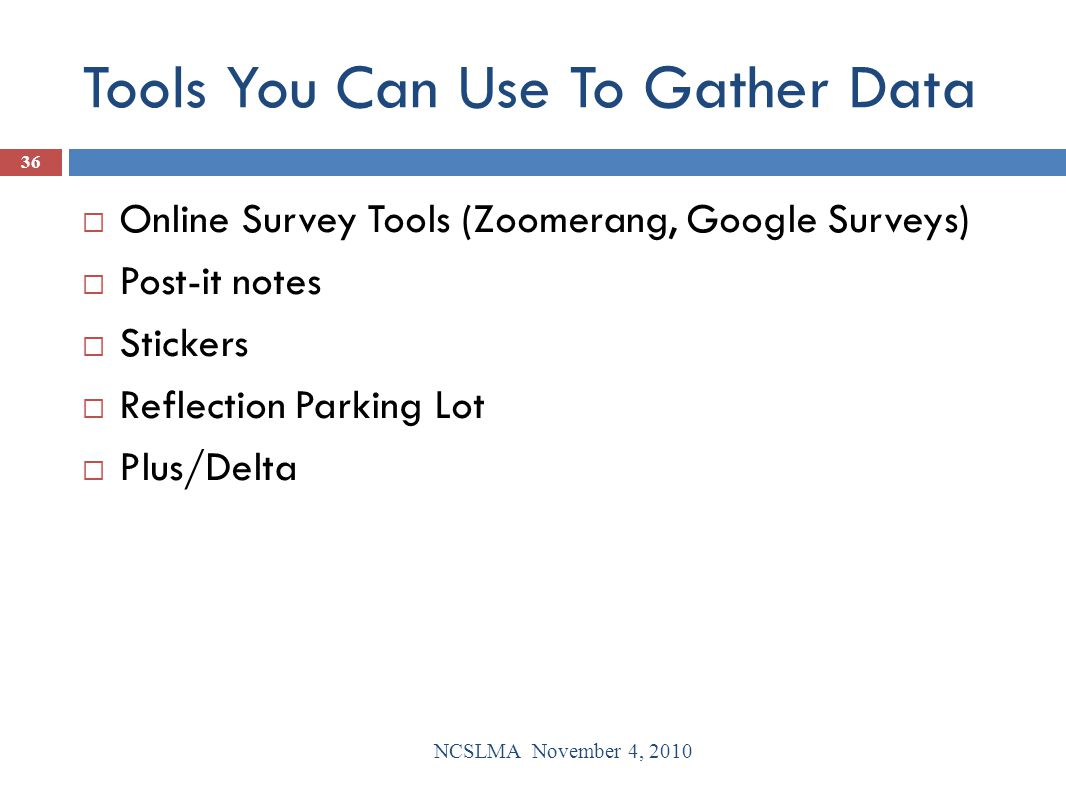 Tools You Can Use To Gather Data  Online Survey Tools (Zoomerang, Google Surveys)  Post-it notes  Stickers  Reflection Parking Lot  Plus/Delta NC