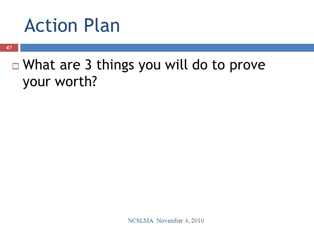 Action Plan  What are 3 things you will do to prove your worth? NCSLMA November 4, 2010 47