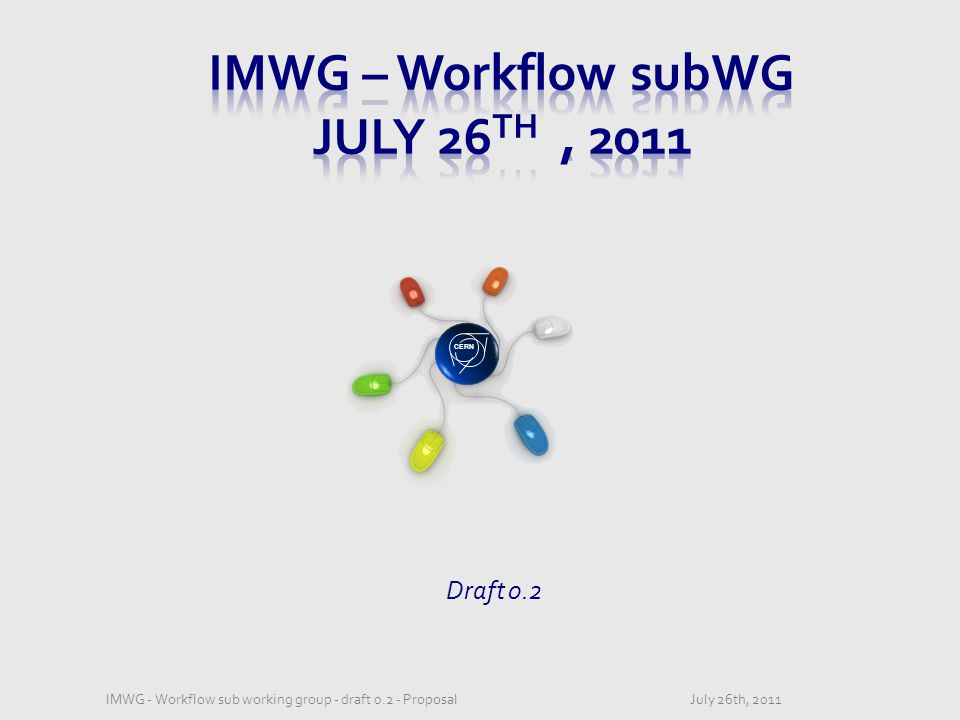 CERN Draft 0.2 July 26th, 2011IMWG - Workflow sub working group - draft 0.2 - Proposal