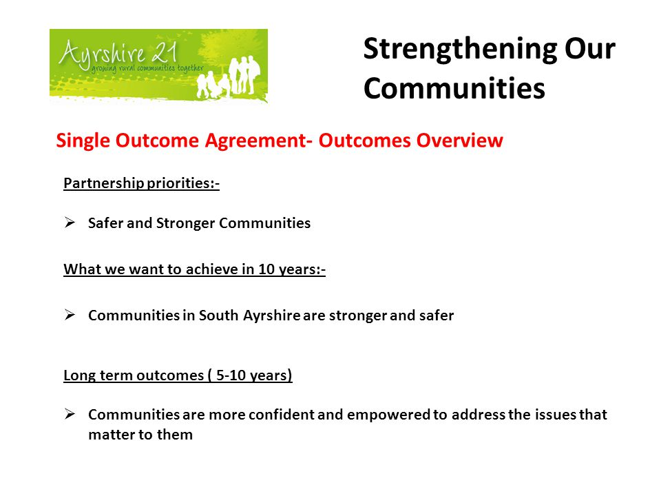Strengthening Our Communities Single Outcome Agreement- Outcomes Overview Partnership priorities:-  Safer and Stronger Communities What we want to achieve in 10 years:-  Communities in South Ayrshire are stronger and safer Long term outcomes ( 5-10 years)  Communities are more confident and empowered to address the issues that matter to them