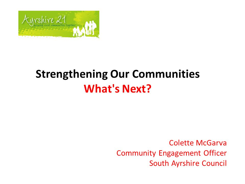 Strengthening Our Communities Outputs  Implement community development /asset based approaches to strengthen communities in order to unlock potential  Easi4Communities programme- Teams from Ailsa Horizons, Voluntary Action South Ayrshire, Housing, Community Safety, CLD (youth & adult based learning) and Community Engagement working together  Strengthening Communities Programme- implemented in various parts of South Ayrshire  Further roll out of training to CPP senior managers in community engagement and VOiCE ( Visioning Outcomes in Community Engagement)