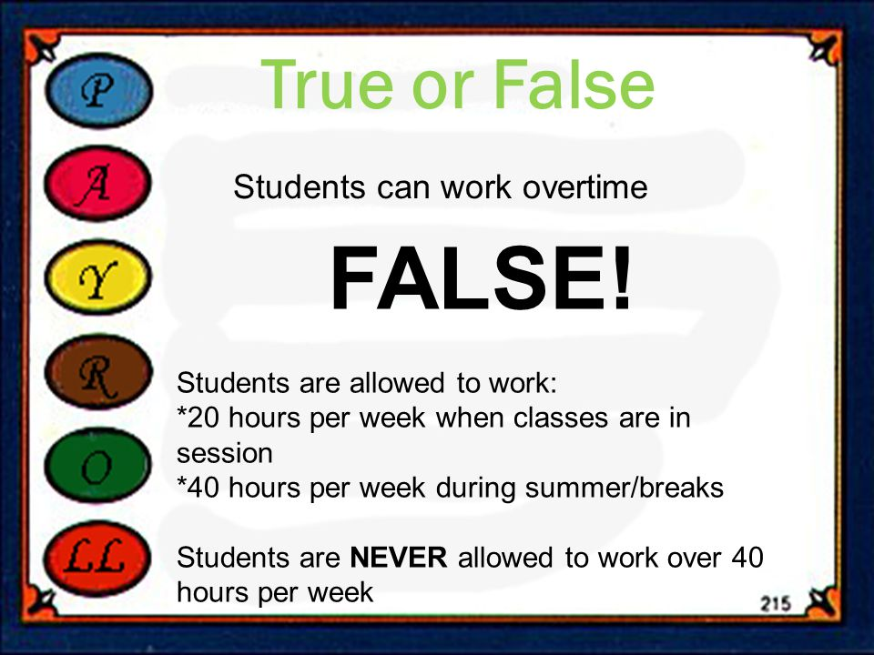 True or False Students can work overtime FALSE! Students are allowed to work: *20 hours per week when classes are in session *40 hours per week during