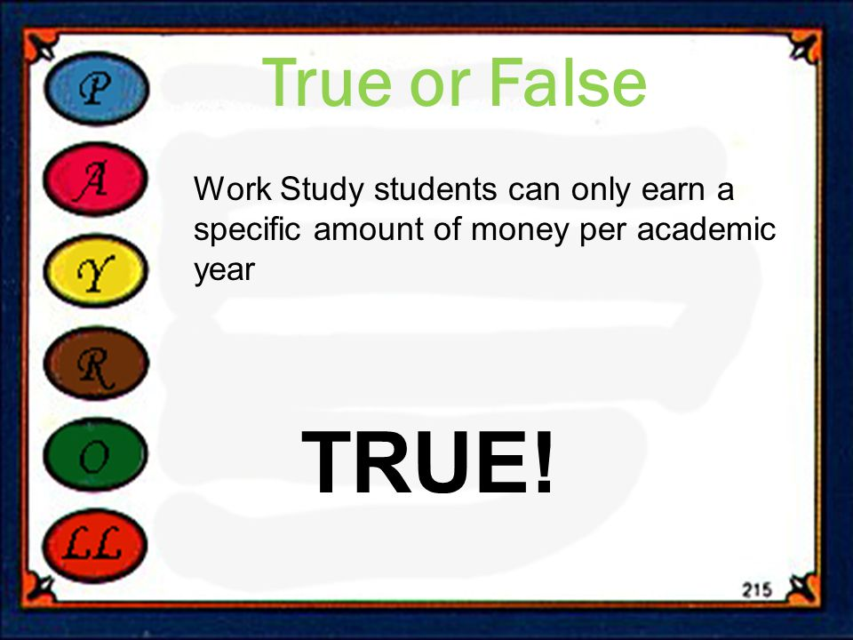 True or False Work Study students can only earn a specific amount of money per academic year TRUE!