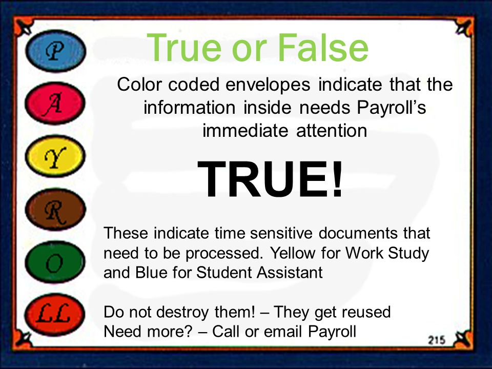 True or False Color coded envelopes indicate that the information inside needs Payroll's immediate attention TRUE.