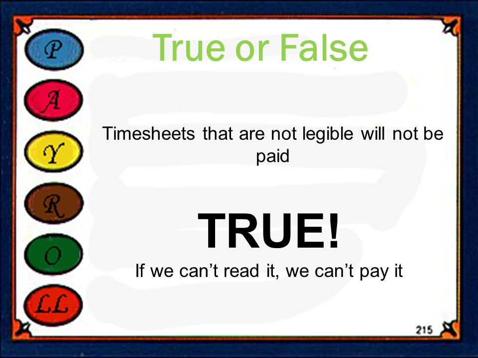 True or False Timesheets that are not legible will not be paid TRUE.